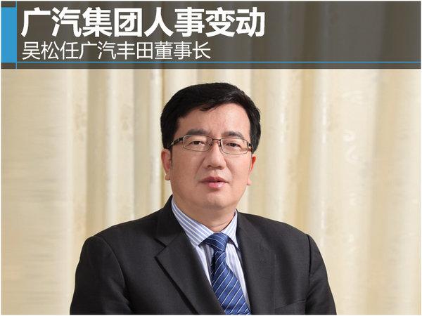 """广汽集团人事变动 吴松任广汽丰田董事长"""""""