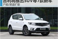 吉利将推出SUV等7款新车 产能/渠道扩增