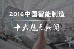 """2016中国智能制造十大热点新闻!"""""""