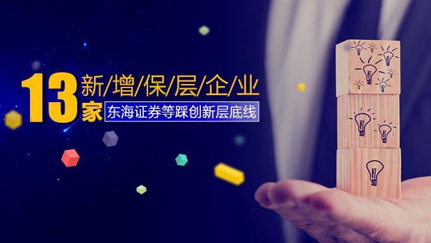 13家新增保层企业东海证券等踩创新层底线